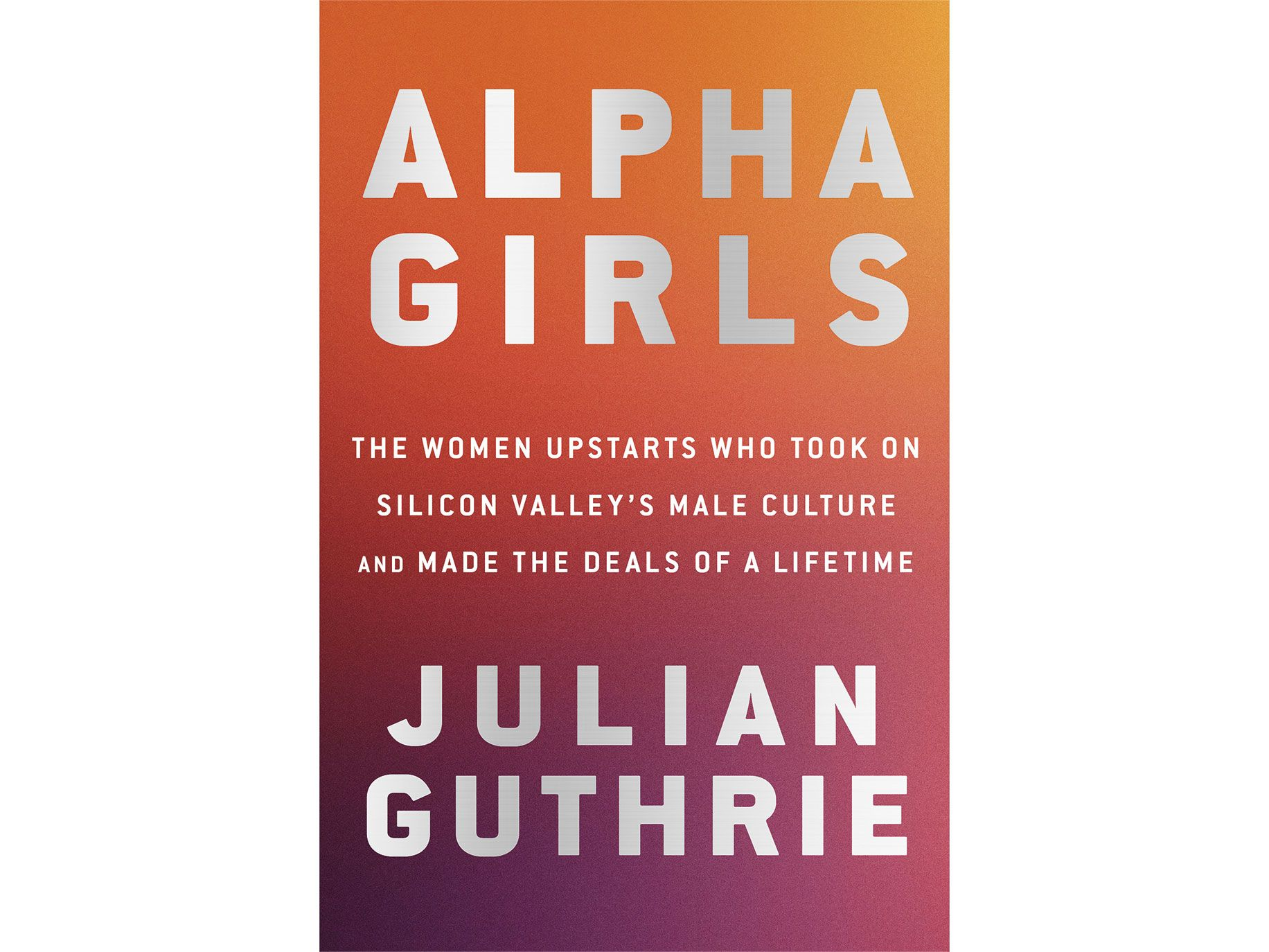 Alpha Girls: The Women Upstarts Who Took On Silicon Valley's Male Culture and Made the Deals of a Life, by Julian Guthrie.