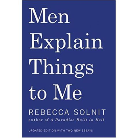 Men Explain Things to Me, a novel by Rebecca Solnit