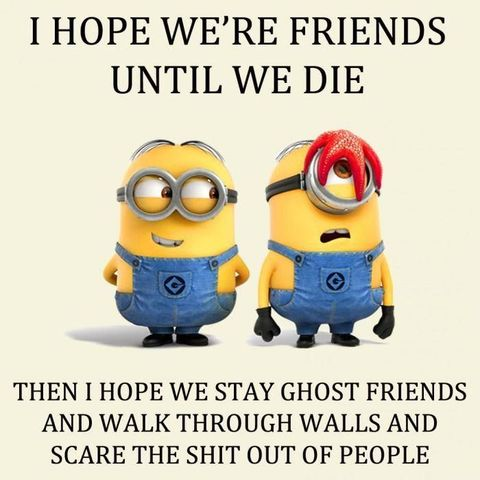 """<p>""""I hope we're friends until we die. Then I hope we stay ghost friend and walk through walls and scare the shit out of people.""""</p>"""