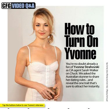 Yvonne Strahovski plays beautiful CIA agent Sarah Walker on Chuck. In real life, though, she's a lot less intense—but still just as gorgeous. See video clips of her opening up about sex and dating. You'll never believe what she wants her boyfriend to tell his friends about her sex skills!