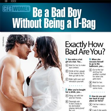 "It's no secret that women go crazy for bad boys. Here's the thing, though—that doesn't mean we want jerks. We just don't want to date a doormat, or a dude without any edge to him. This month's CFG will teach you how to master the ""bad boy"" without going a little too far overboard. Hot."