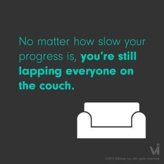 No matter how slow you go you're still lapping everyone on the couch