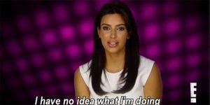 Kim Kardashian I have no idea what I'm doing
