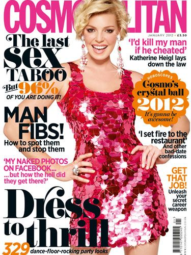 Hollywood star Katherine Heigl dazzles on the cover. Inside discover the last sex taboo -  that 96% of you are doing and how to spot - and stop - man fibs, Plus, hit the dance floor in style with over 300 party looks and find out what the coming year has in store for you with our 2012 horoscopes special.
