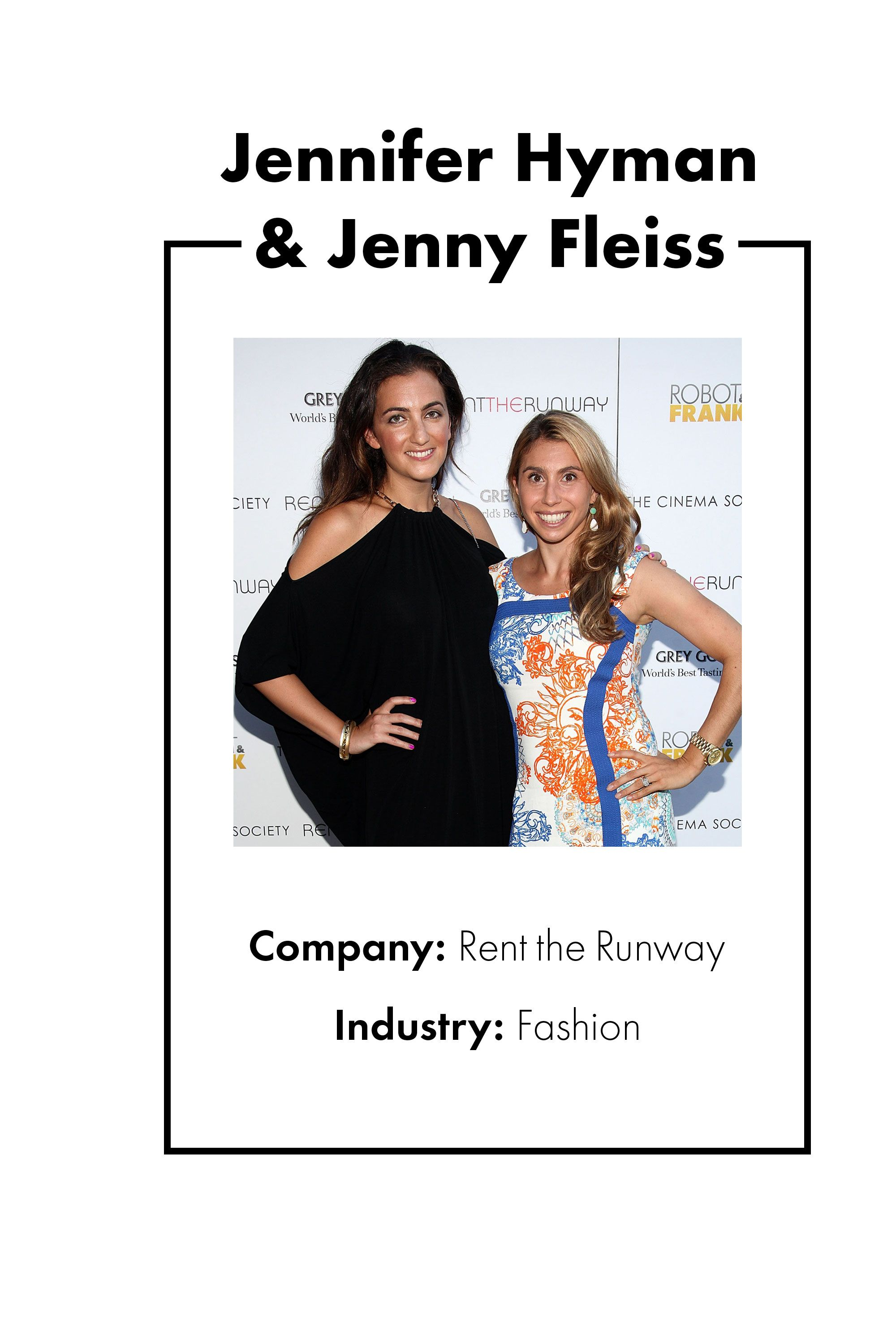 "<p>When Jennifer Hyman and Jenny Fleiss met at Harvard Business School, each woman had a very different career background and experience to her name, albeit similar first names. (Fleiss was working in finance and Hyman in sales and marketing.) In 2009, an idea struck for a new venture that would harness both of their expertise: What if there was something like Netflix for clothes, where women could borrow designer duds for special occasions? <a href=""https://www.renttherunway.com/"" target=""_blank"" data-tracking-id=""recirc-text-link"">Rent The Runway</a> was born, and Hyman and Fleiss left their jobs to pursue the company full-time. By 2014, they'd raised $116 million in venture capital funding and now count over four million women as members (and made <a href=""https://www.forbes.com/sites/clareoconnor/2016/06/15/rent-the-runway-unlimited-women-founders-revenues/#699ebe9072e1"" target=""_blank"" data-tracking-id=""recirc-text-link"">$100 million in revenue</a> last year). And, chances are, you're one of them.</p>"
