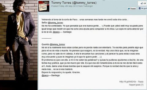 <p>Tommy Torres es un músico portorriqueño, protagonista de una bonita historia. Como tantos otros artistas, su buzón y su cuenta de twitter es asaltada muy a menudo por fans que le felicitan pero también le solicitan todo tipo de favores. Esta la historia de uno de ellos. Un tal Paco. Enamorado hasta los huesos de una chica (fan ella del cantante), escribió a Torres pidiéndole, básicamente, que le pusiera a ese sentimiento las palabras que a él no le salían. Que le ayudara a declararse. Ante el primer mail, no hubo respuesta del músico. Y Paco volvió a la carga con una segunda carta (puedes leer ambas en la foto superior). Esta vez, Torres sí se decidió a ayudar. Pero no hizo otra cosa que poner música al los dos mails escrito por Paco, y así surgió el tema &quot;Querido Tommy&quot; que, gracias a la historia que tiene detrás, se convirtió pronto en un fenómeno en las redes sociales. Si bien es cierto que la canción no quedará en los anales de la música, sí es verdad que es resultona y que esconde una curiosa historia. Y a buen seguro que la chica se quedó colgada. Pero de Tommy, no de Paco.</p></p>