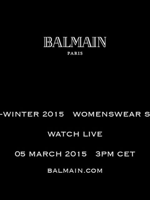<p>Balmain (@balmainparis)</p>  <p>'BALMAIN FALL/WINTER 2015 Watch Balmain Fall/Winter 2015 Womenswear Show Live on BALMAIN.COM this Thursday 05 March 9AM EST - 2PM GMT - 3PM CET #BalmainFW15 #BalmainStory'</p>