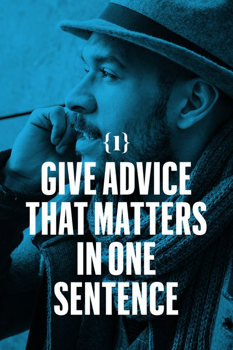<p>Give advice that matters in one sentence.  I got run out of a job I liked once, and while it was happening, a guy stopped me in the hall. Smart guy, but prone to saying too much. I braced myself. I didn't want to hear it. I needed a white knight, and I knew it wasn't him. He just sighed and said: <em>When nobody has your back, you gotta move your back.</em> Then he walked away. Best advice I ever got. One sentence.</p>