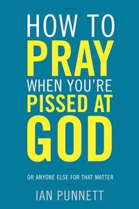 The Art of Angry Prayer - Ian Punnett Pissed at God