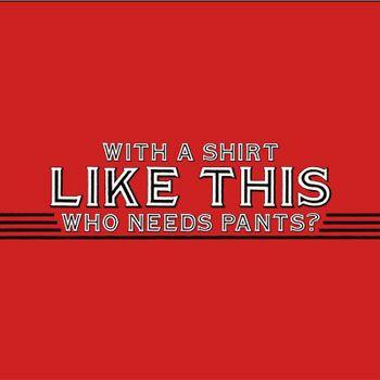 with-a-shirt-like-this-who-needs-pants-tshirt