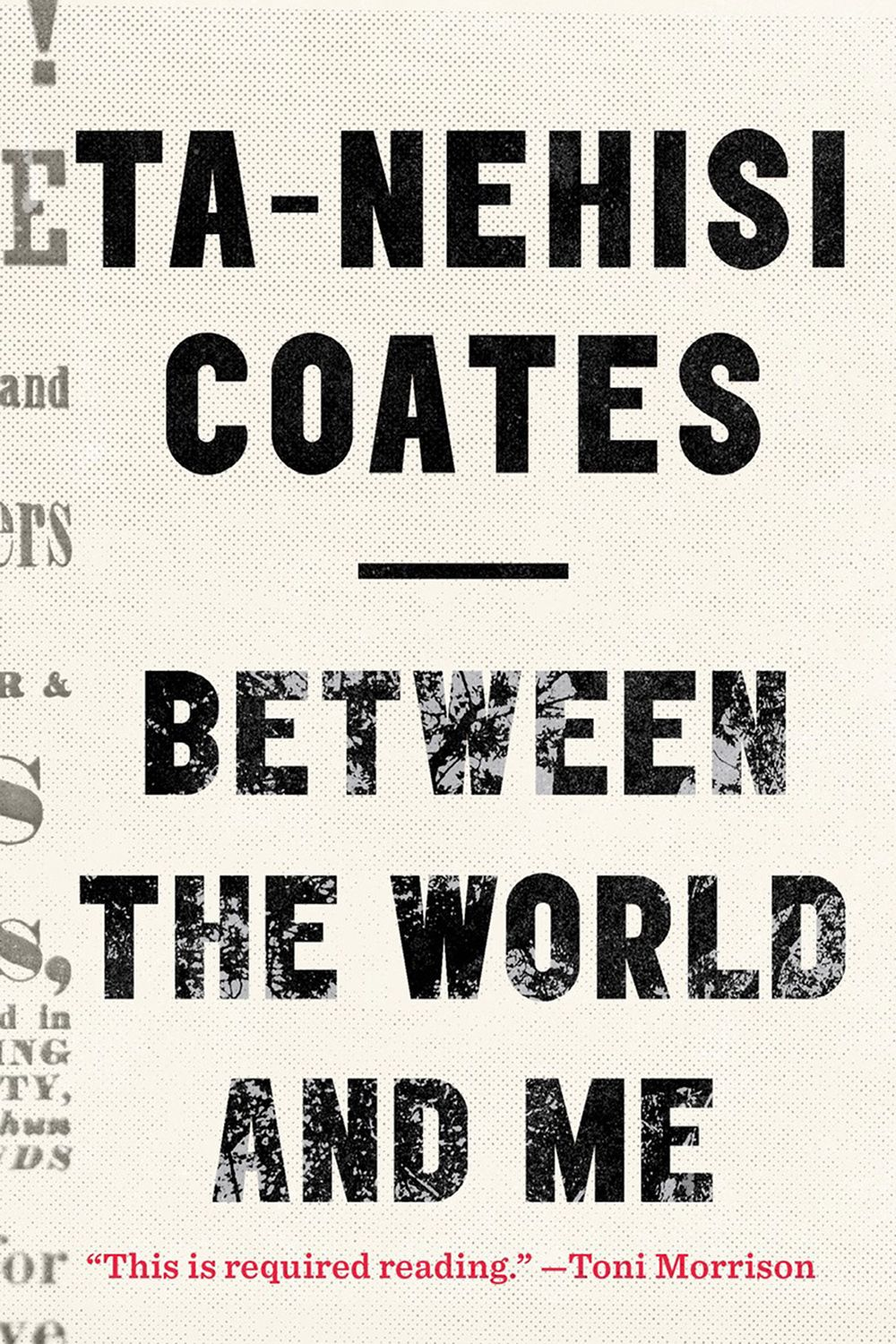 <p>The #1 <em>New York Times</em> Bestseller and National Book Award winner, <em>Between The World and Me</em> is a letter from Ta-Nehisi Coates, the greatest authority on the history of race, to his adolescent son on what it means to be black in society today. Based on historical and personal experiences, Coates builds a framework with which to understand the complexities of the dire racial issues in our country with both bracing severity and redemptive grace.</p>