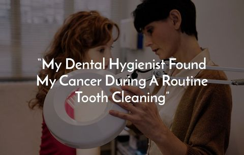 My dental hygienist found my cancer during a routine tooth cleaning