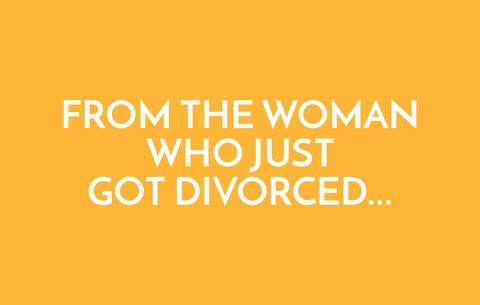 From the woman who just got divorced...