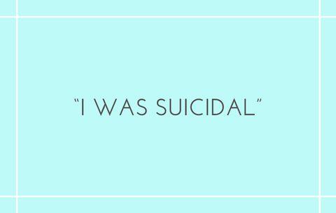 I was suicidal