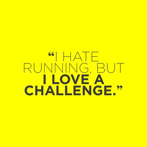 """I hate running, but I love a challenge."""