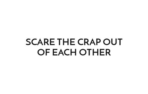 Scare the Crap Out of Each Other