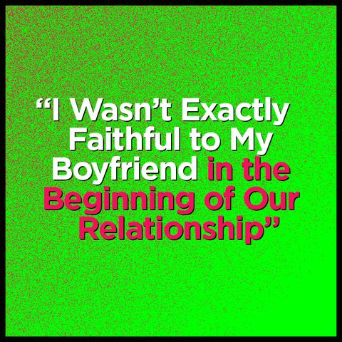 """I Wasn't Exactly Faithful to My Boyfriend in the Beginning of Our Relationship"""