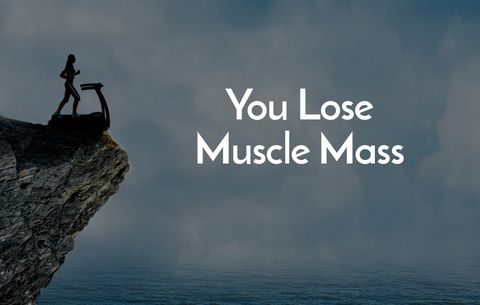 You lose muscle mass