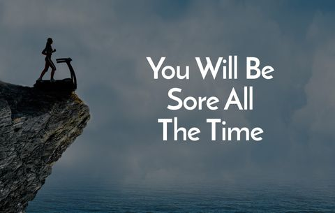 You will be sore all the time