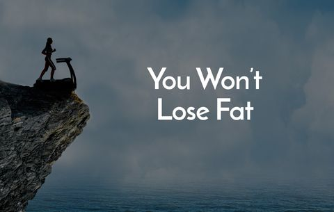 You won't lose fat