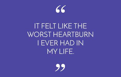 It felt like the worst heartburn I ever had in my life.
