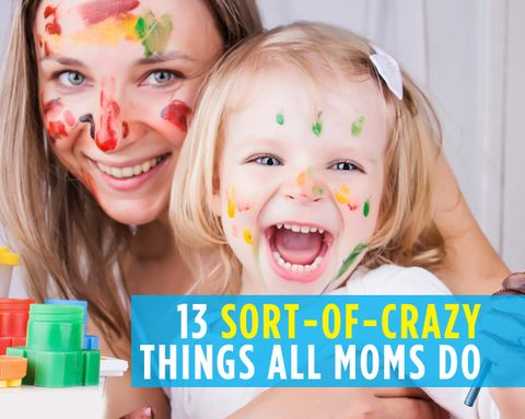 13 Sort-of-Crazy Things All Moms Do