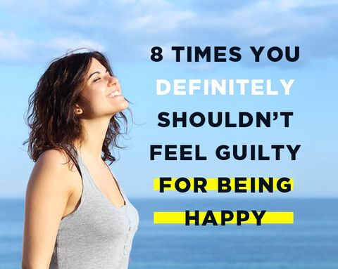 8 Times You Definitely Shouldn't Feel Guilty For Being Happy