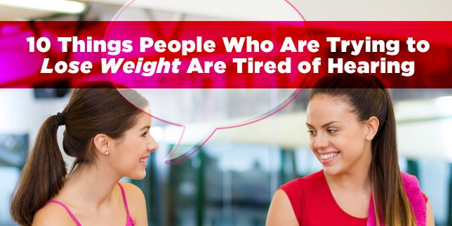 10 Things People Who Are Trying to Lose Weight Are Tired of Hearing