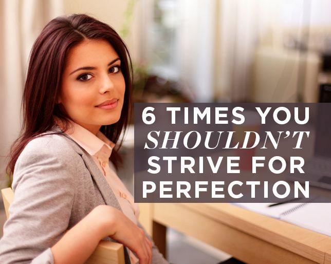 6 Times You Shouldn't Strive for Perfection