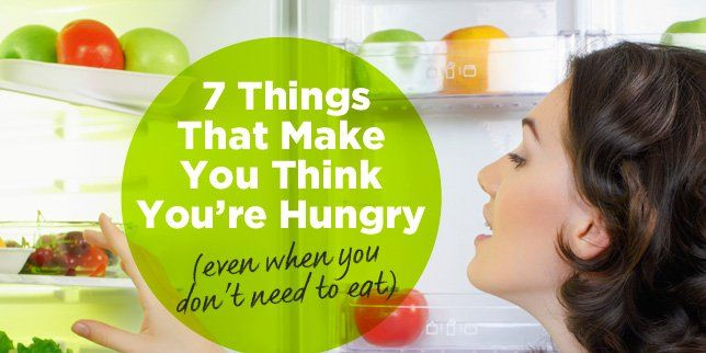 7 Things That Make You Think You Re Hungry Even When You