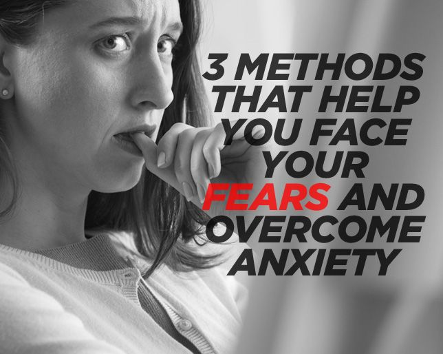 3 Methods That Help You Face Your Fears and Overcome Anxiety
