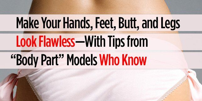 Make Your Hands, Feet, Butt, and Legs Look FLAWLESS—With Tips from ...