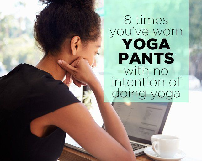 8 Times You've Worn Yoga Pants with No Intention of Doing Yoga