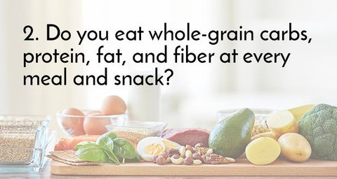 2. Do you eat whole-grain carbs, protein, fat, and fiber at every meal and snack