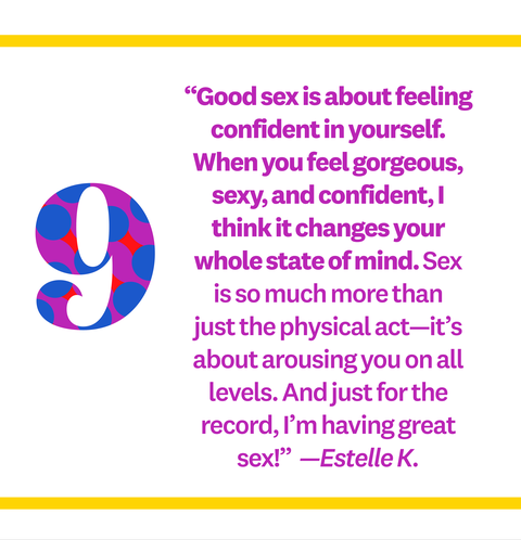 """Good sex is about feeling confident in yourself. When you feel gorgeous, sexy, and confident, I think it changes your whole state of mind. Sex is so much more than just the physical act—it's about arousing you on all levels. And just for the record, I'm having great sex!""  —Estelle K."