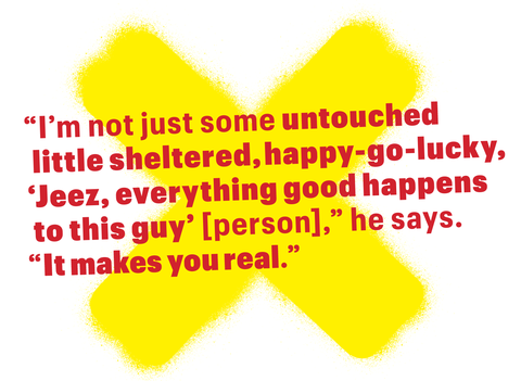 "pullquote   ""i'm not just some untouched little sheltered, happy go lucky, 'jeez, everything good happens to this guy'person"" he says ""it makes you real"""