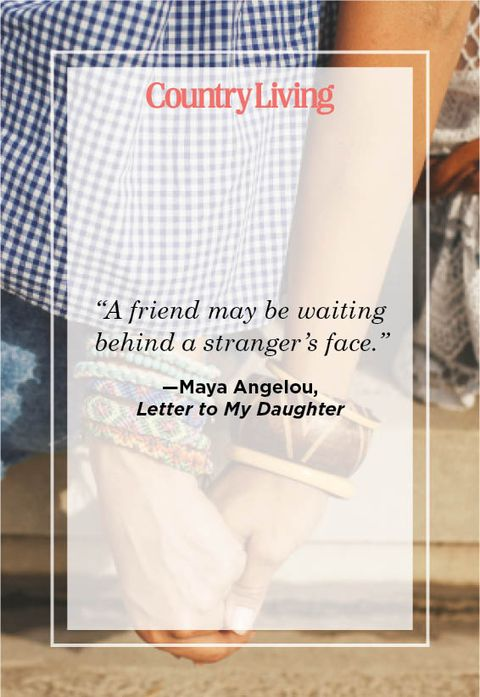 """""""a friend may be waiting behind a stranger's face"""" —maya angelou,  letter to my daughter"""
