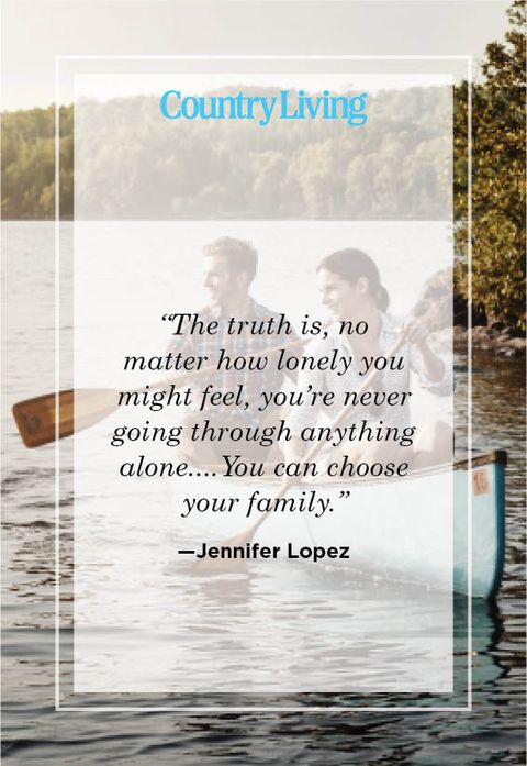 """""""the truth is, no  matter how lonely you might feel, you're never going through anything aloneyou can choose your family"""" —jennifer lopez"""