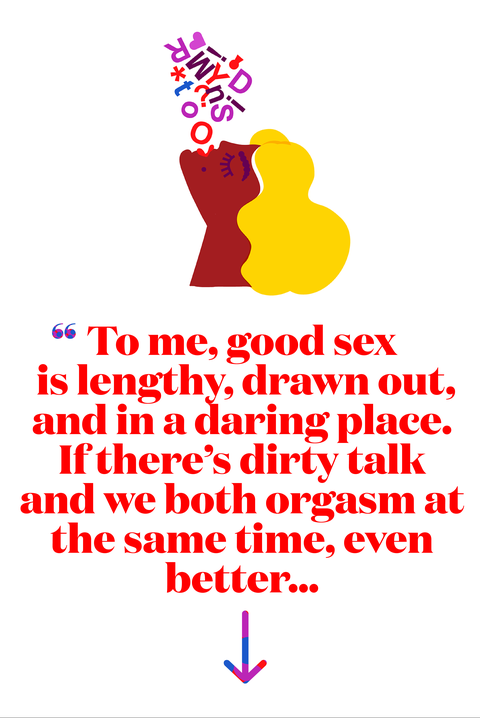 To me, good sex is lengthy, drawn out, and in a daring place. If there's dirty talk and we both orgasm at the same time, even better...