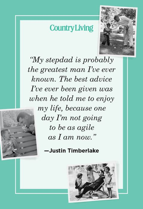 """""""my stepdad is probably the greatest man i've ever known the best advice i've ever been given was when he told me to enjoy my life, because one  day i'm not going  to be as agile  as i am now"""" —justin timberlake"""