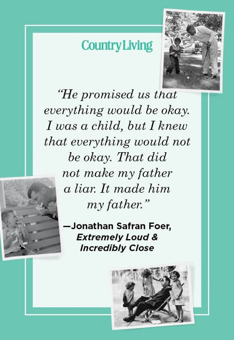 """he promised us that  everything would be okay i was a child, but i knew that everything would not be okay that did  not make my father  a liar it made him  my father"" —jonathan safran foer,  extremely loud   incredibly close"