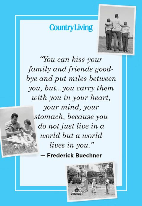 """""""you can kiss your  family and friends goodbye and put miles between you, butyou carry them with you in your heart, your mind, your  stomach, because you  do not just live in a  world but a world  lives in you"""" — frederick buechner"""