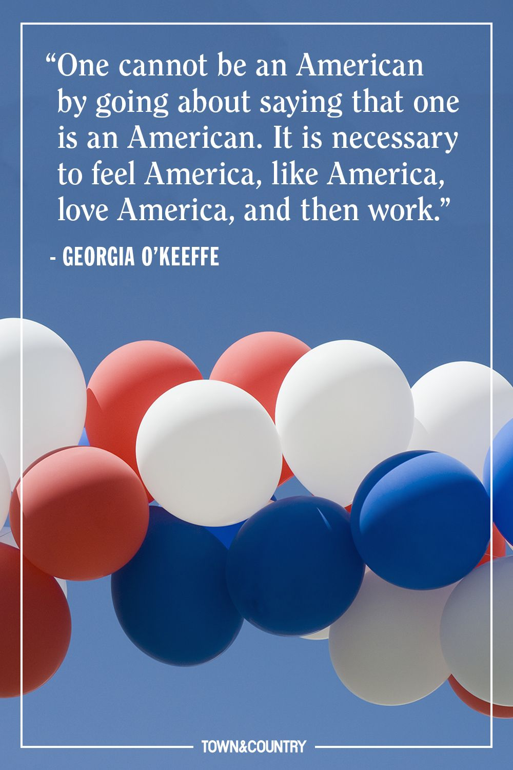 """""""One cannot be an American by going about saying that one is an American. It is necessary to feel America, like America, love America, and then work."""" — Georgia O'Keeffe"""