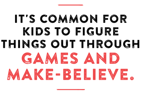 it's common for kids to figure things out through games and make believe