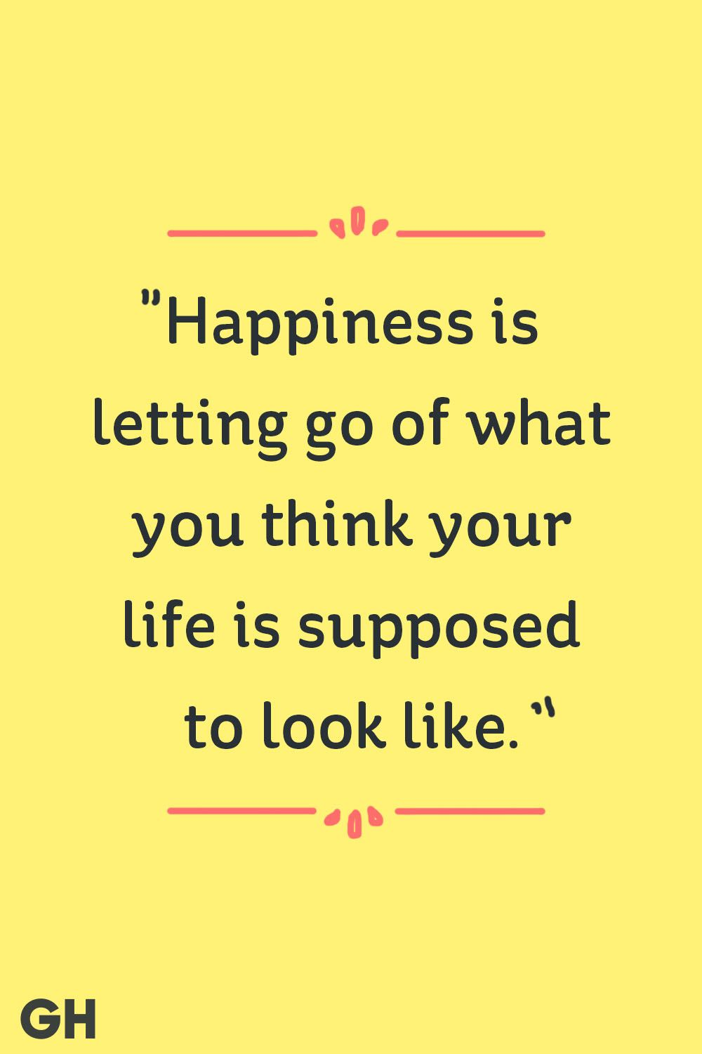 """""""Happiness is letting go of what you think your life is supposed to look like."""""""