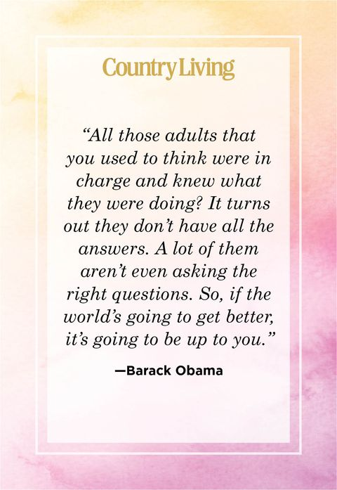 all those adults that you used to think were in charge and knew what they were doing it turns out they dont have all the answers a lot of them arent even asking the right questions so if the worlds going to get better, its going to be up to you