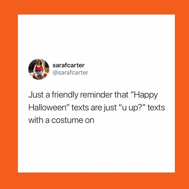 """a tweet that says """"just a friendly reminder that """"happy halloween"""" texts are just """"u up"""" texts with a costume on"""