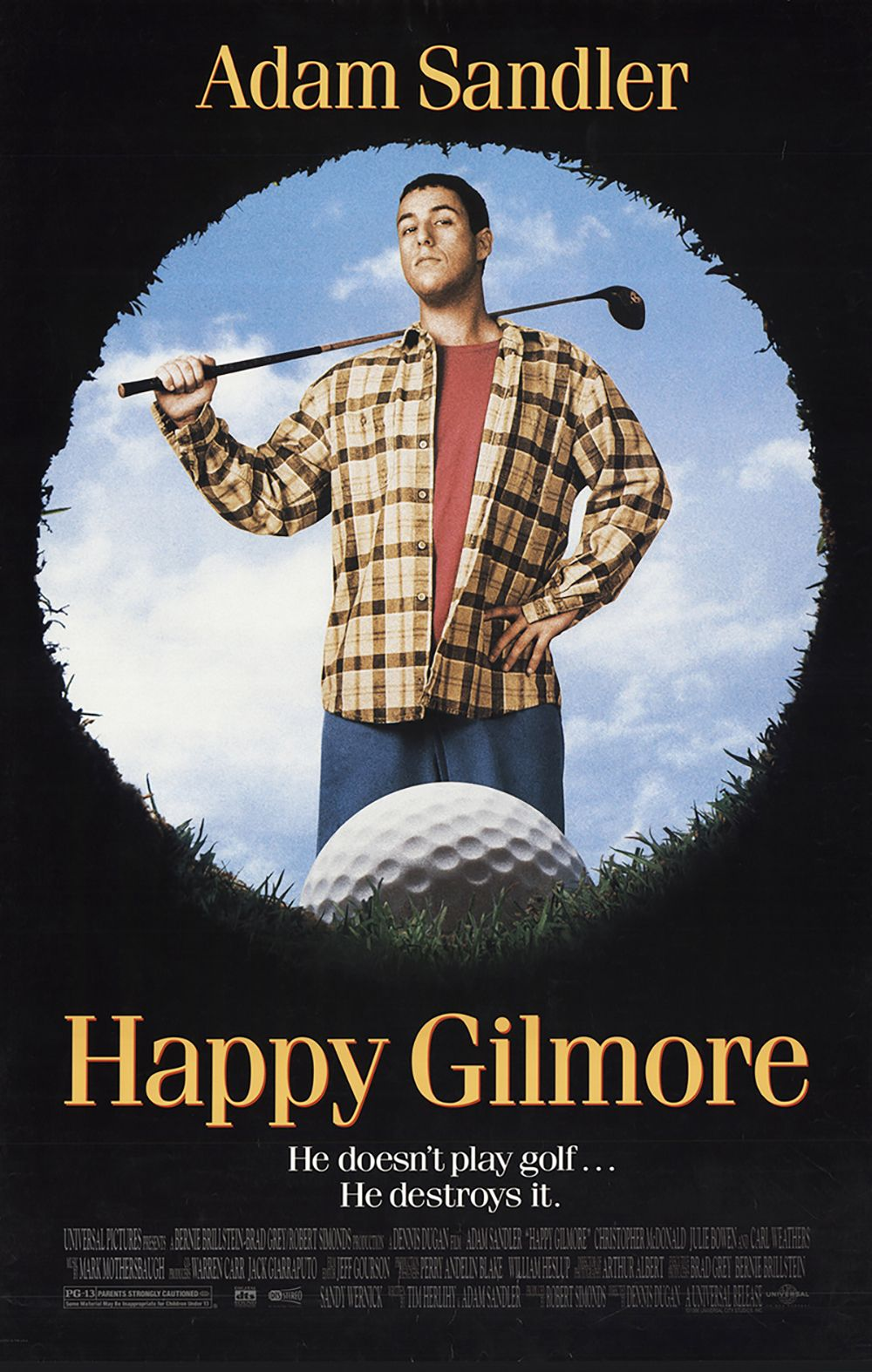 Happy Gilmore (1996) Adam Sandler stars as the film's namesake, an aspiring hockey player who discovers he has an bizarrely powerful golf swing. When his beloved grandmother loses her home, Happy joins the PGA tour in the hopes that he can win enough money to buy her house for her, but he has to beat his douchey rival, Shooter McGavin (Christopher McDonald).