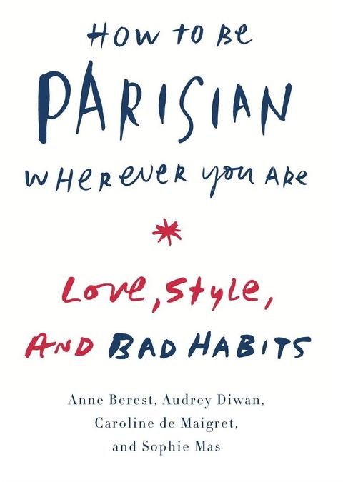how to be parisian wherever you are love, style, and bad habits