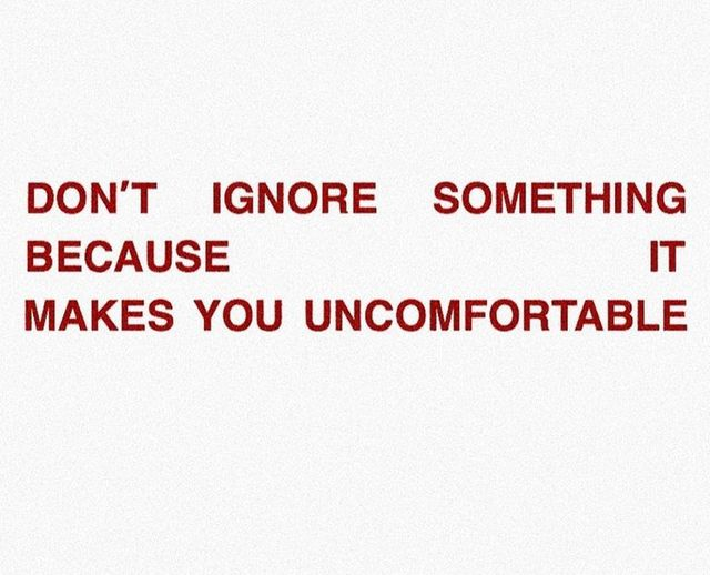 don't ignore something because it makes you uncomfortable